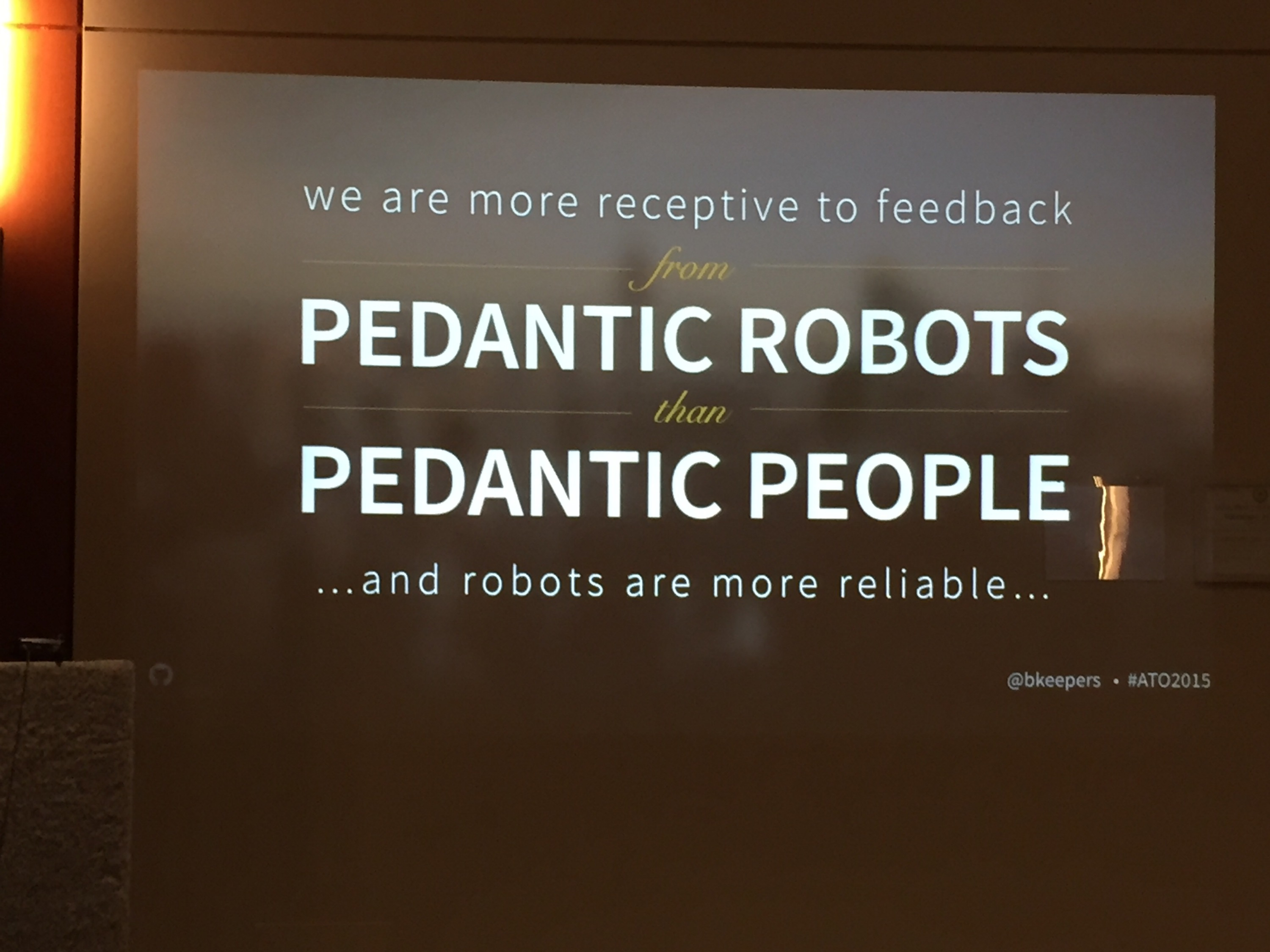 We are more receptive to feedback from pedantic robots than pedantic people ...and robots are more reliable... — Brandon Keepers